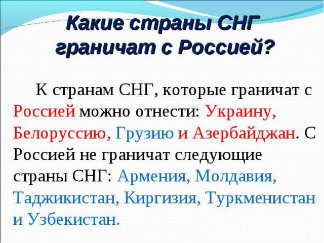 К странам СНГ, которые граничат с Россией можно отнести: Украину, Белоруссию, Грузию и Азербайджан. С Россией не граничат следующие страны СНГ: Армения, Молдавия, Таджикистан, Киргизия, Туркменистан и Узбекистан. К странам СНГ, которые граничат с Ро…