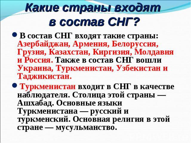 В состав СНГ входят такие страны: Азербайджан, Армения, Белоруссия, Грузия, Казахстан, Киргизия, Молдавия и Россия. Также в состав СНГ вошли Украина, Туркменистан, Узбекистан и Таджикистан. В состав СНГ входят такие страны: Азербайджан, Армения, Бел…