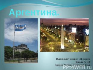 Аргентина. Выполнили ученики 7 «Д» класса Школы № 119 Баранов Максим и Третьяков
