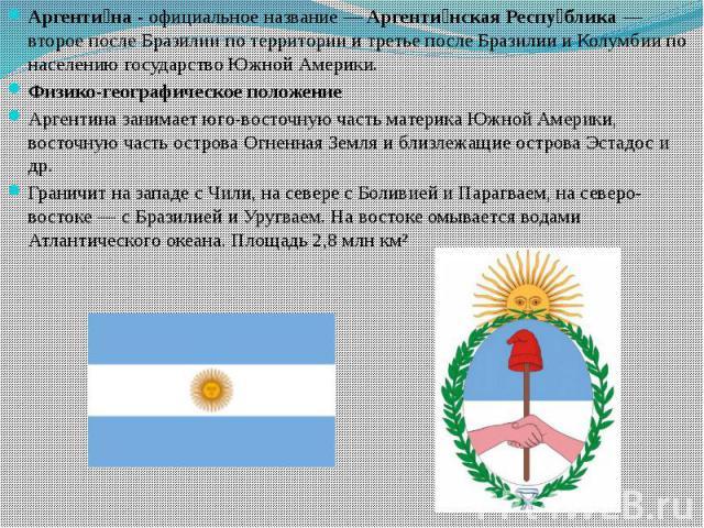 Аргенти на - официальное название— Аргенти нская Респу блика— второе после Бразилии по территории и третье после Бразилии и Колумбии по населению государство Южной Америки. Аргенти на - официальное название— Аргенти нская Респу бли…