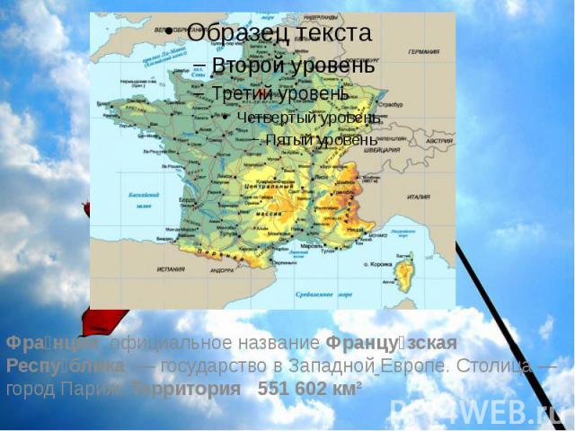 Фра нция, официальное название Францу зская Респу блика — государство в Западной Европе. Столица— город Париж. Территория 551 602 км²