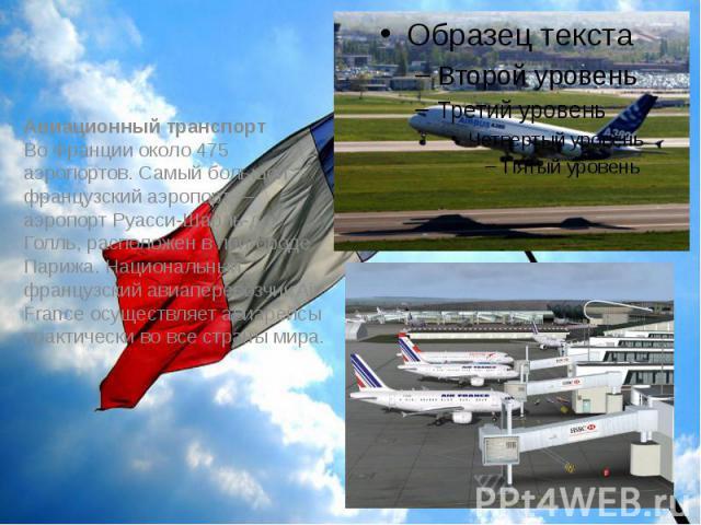 Авиационный транспорт Во Франции около 475 аэропортов. Самый большой французский аэропорт— аэропорт Руасси-Шарль-де-Голль, расположен в пригороде Парижа. Национальный французский авиаперевозчик Air France осуществляет авиарейсы практически во …