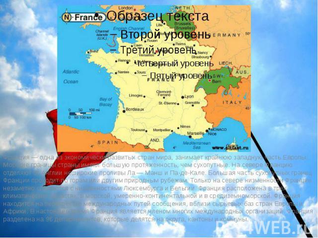 Франция — одна из экономически развитых стран мира, занимает крайнюю западную часть Европы. Морские границы страны имеют большую протяженность, чем сухопутные. На севере Францию отделяют от Англии неширокие проливы Ла — Манш и Па-де-Кале. Большая ча…