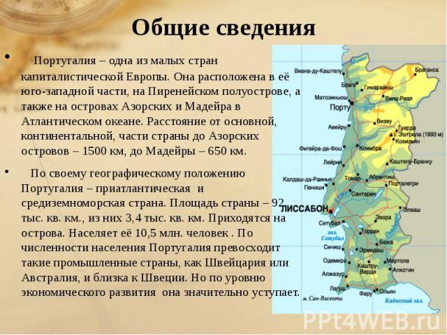 Общие сведения Португалия – одна из малых стран капиталистической Европы. Она расположена в её юго-западной части, на Пиренейском полуострове, а также на островах Азорских и Мадейра в Атлантическом океане. Расстояние от основной, к…