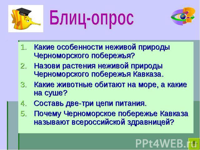 Какие особенности неживой природы Черноморского побережья? Какие особенности неживой природы Черноморского побережья? Назови растения неживой природы Черноморского побережья Кавказа. Какие животные обитают на море, а какие на суше? Составь две-три ц…