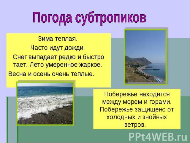 Зима теплая. Зима теплая. Часто идут дожди. Снег выпадает редко и быстро тает. Лето умеренное жаркое. Весна и осень очень теплые.