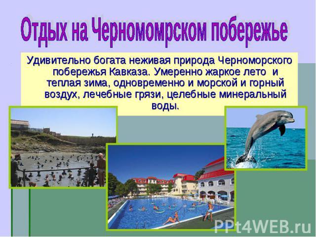 Удивительно богата неживая природа Черноморского побережья Кавказа. Умеренно жаркое лето и теплая зима, одновременно и морской и горный воздух, лечебные грязи, целебные минеральный воды. Удивительно богата неживая природа Черноморского побережья Кав…