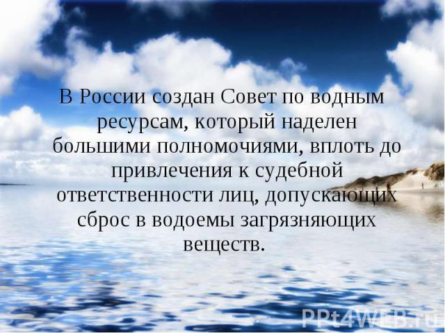 В России создан Совет по водным ресурсам, который наделен большими полномочиями, вплоть до привлечения к судебной ответственности лиц, допускающих сброс в водоемы загрязняющих веществ. В России создан Совет по водным ресурсам, который наделен больши…