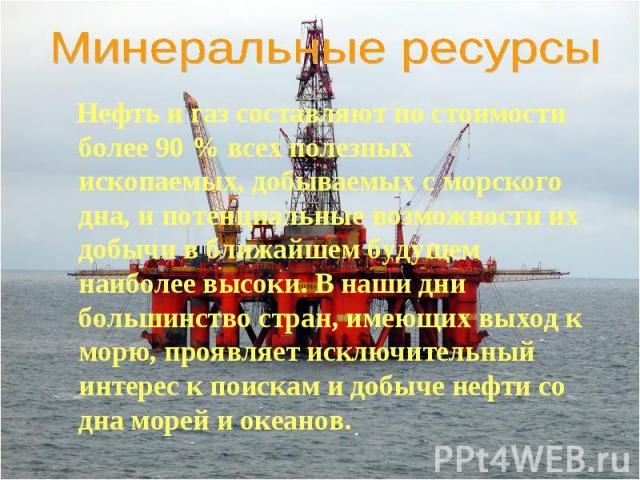 Нефть и газ составляют по стоимости более 90 % всех полезных ископаемых, добываемых с морского дна, и потенциальные возможности их добычи в ближайшем будущем наиболее высоки. В наши дни большинство стран, имеющих выход к морю, проявляет исключительн…
