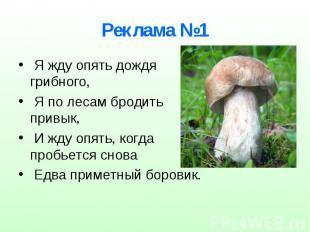 Реклама №1 Я жду опять дождя грибного, Я по лесам бродить привык, И жду опять, к