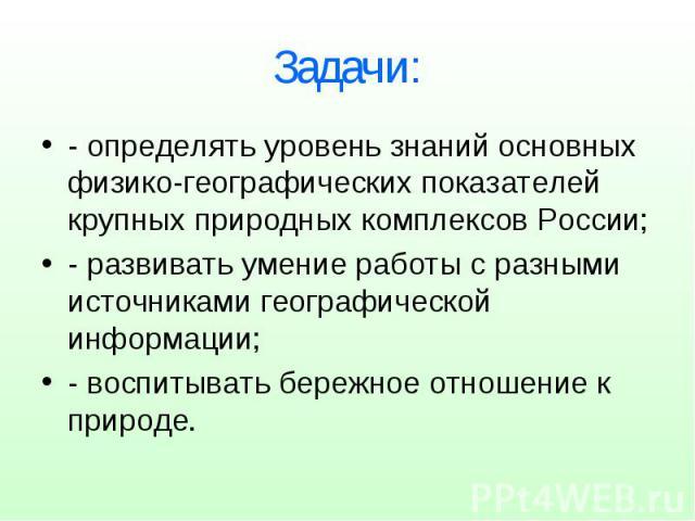 Задачи: - определять уровень знаний основных физико-географических показателей крупных природных комплексов России; - развивать умение работы с разными источниками географической информации; - воспитывать бережное отношение к природе.