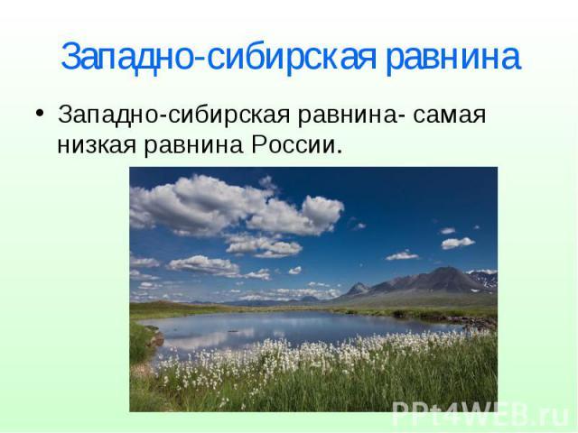 Западно-сибирская равнина Западно-сибирская равнина- самая низкая равнина России.