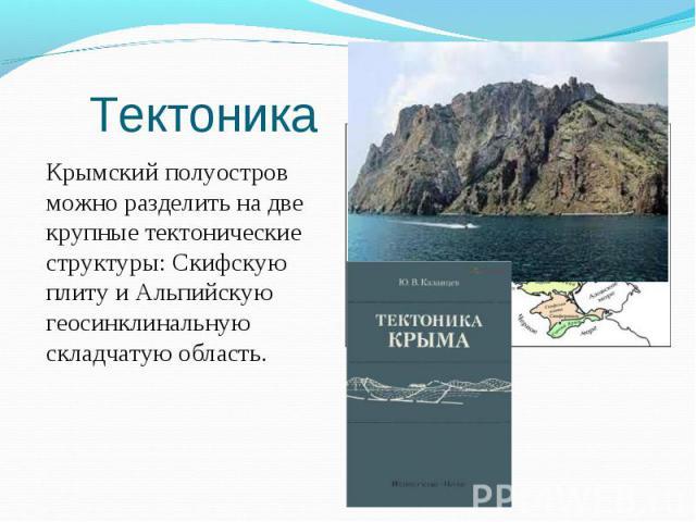Крымский полуостров можно разделить на две крупные тектонические структуры: Cкифскую плиту и Альпийскую геосинклинальную складчатую область. Крымский полуостров можно разделить на две крупные тектонические структуры: Cкифскую плиту и Альпийскую геос…