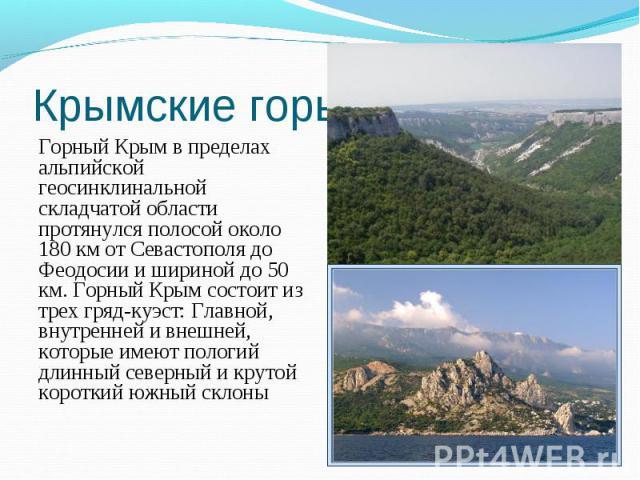 Горный Крым в пределах альпийской геосинклинальной складчатой области протянулся полосой около 180 км от Севастополя до Феодосии и шириной до 50 км. Горный Крым состоит из трех гряд-куэст: Главной, внутренней и внешней, которые имеют пологий длинный…