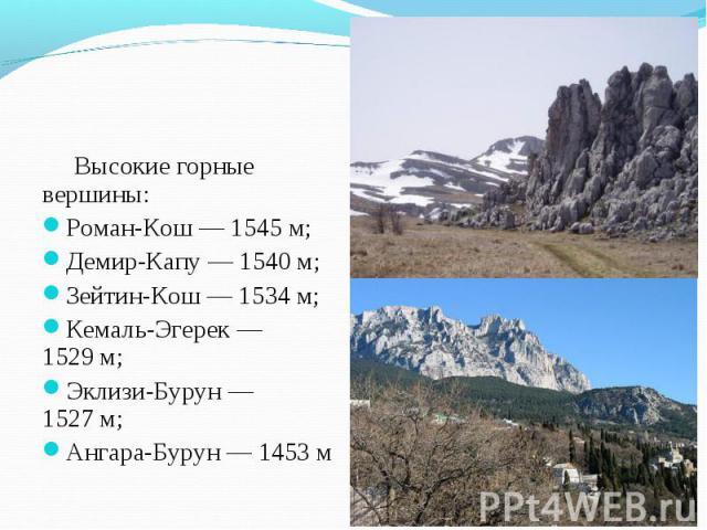 Высокие горные вершины: Высокие горные вершины: Роман-Кош— 1545м; Демир-Капу— 1540м; Зейтин-Кош— 1534м; Кемаль-Эгерек— 1529м; Эклизи-Бурун— 1527м; Ангара-Бурун— 1453м