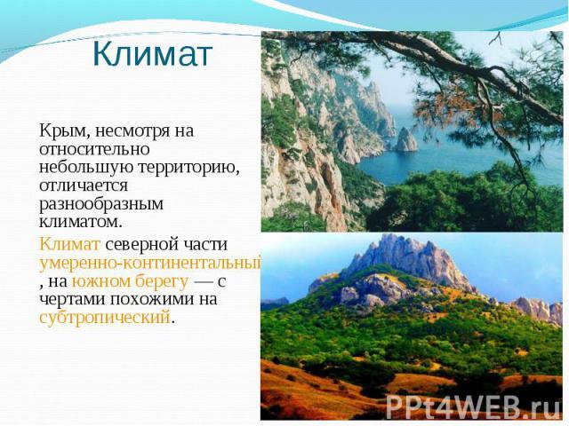 Крым, несмотря на относительно небольшую территорию, отличается разнообразным климатом. Крым, несмотря на относительно небольшую территорию, отличается разнообразным климатом. Климат северной части умеренно-континентальный, на южном берегу— с …