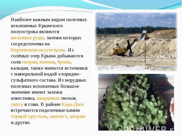 Наиболее важным видом полезных ископаемых Крымского полуострова являются железные руды, залежи которых сосредоточены на Керченском полуострове. Из солёных озер Крыма добываются соли натрия, магния, брома, кальция, также имеются источники с минеральн…