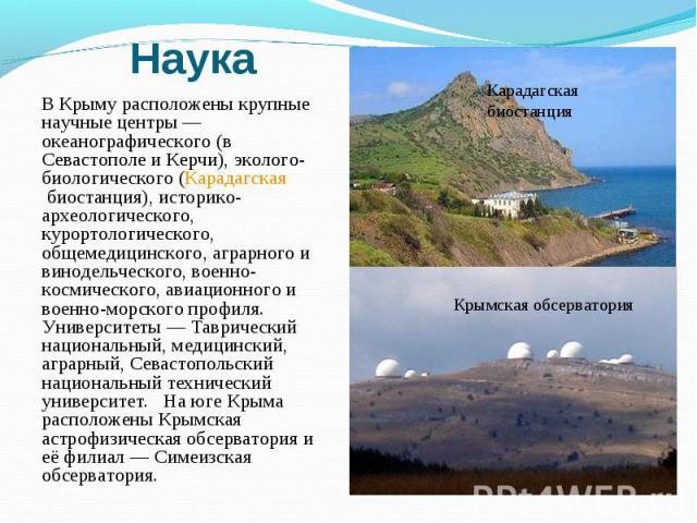 В Крыму расположены крупные научные центры— океанографического (в Севастополе и Керчи), эколого-биологического (Карадагская биостанция), историко-археологического, курортологического, общемедицинского, аграрного и винодельческого, военно-косми…