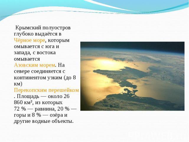 Крымский полуостров глубоко выдаётся в Чёрное море, которым омывается с юга и запада, с востока омывается Азовским морем. На севере соединяется с континентом узким (до 8 км) Перекопским перешейком. Площадь— около 26 860 км², из которых 72…