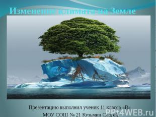 Изменение климата на Земле Презентацию выполнил ученик 11 класса «В» МОУ СОШ № 2