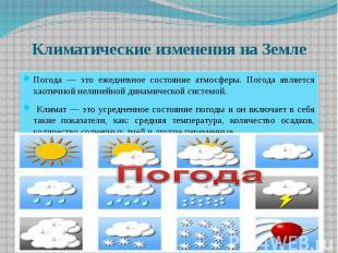 Климатические изменения на Земле Погода — это ежедневное состояние атмосферы. По