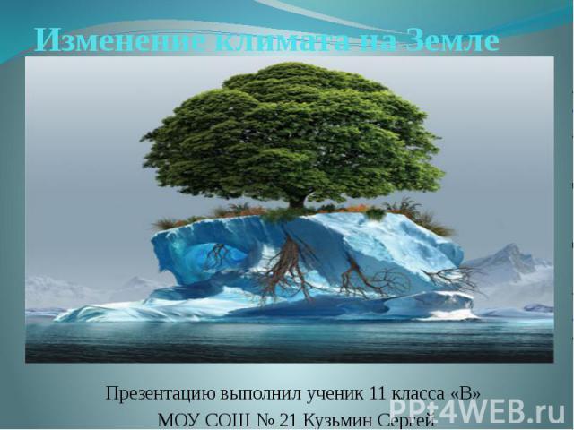 Изменение климата на Земле Презентацию выполнил ученик 11 класса «В» МОУ СОШ № 21 Кузьмин Сергей