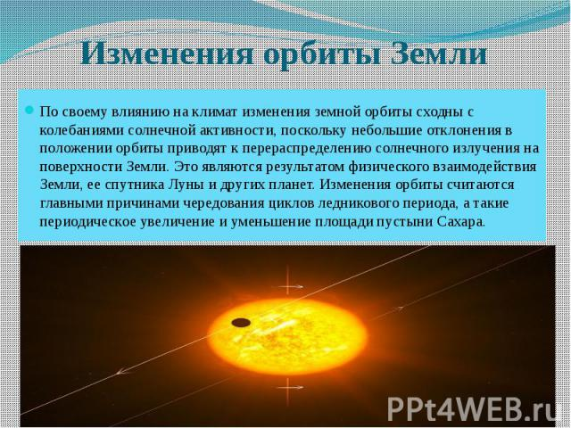 Изменения орбиты Земли По своему влиянию на климат изменения земной орбиты сходны с колебаниями солнечной активности, поскольку небольшие отклонения в положении орбиты приводят к перераспределению солнечного излучения на поверхности Земли. Это являю…