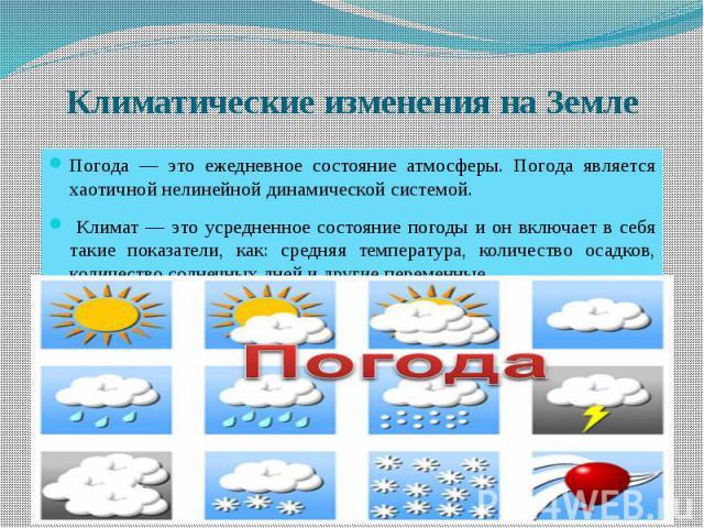 Климатические изменения на Земле Погода — это ежедневное состояние атмосферы. Погода является хаотичной нелинейной динамической системой. Климат — это усредненное состояние погоды и он включает в себя такие показатели, как: средняя температура, коли…