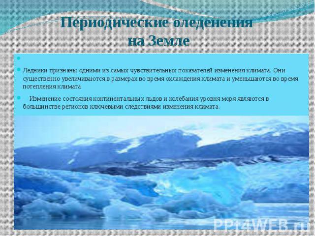 Периодические оледенения на Земле Ледники признаны одними из самых чувствительных показателей изменения климата. Они существенно увеличиваются в размерах во время охлаждения климата и уменьшаются во время потепления климата Изменение состояния конти…