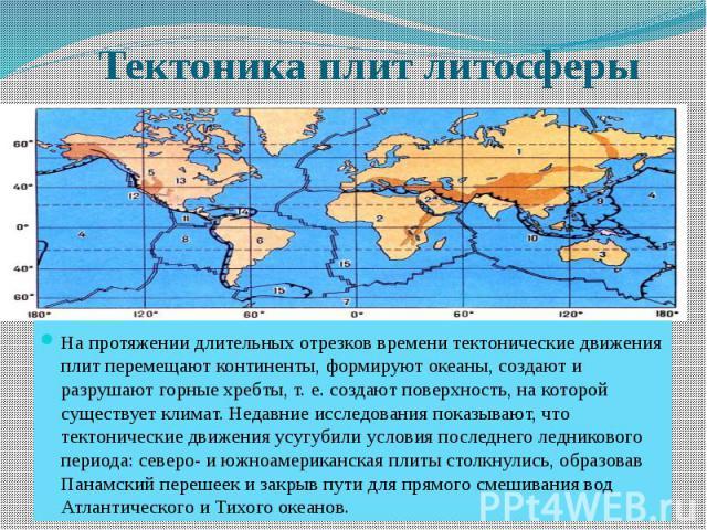 Тектоника плит литосферы На протяжении длительных отрезков времени тектонические движения плит перемещают континенты, формируют океаны, создают и разрушают горные хребты, т. е. создают поверхность, на которой существует климат. Недавние исследования…