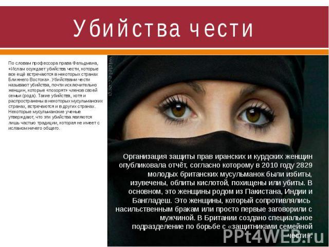 Убийства чести По словам профессора права Фельдмана, «Ислам осуждает убийства чести, которые все ещё встречаются в некоторых странах Ближнего Востока». Убийствами чести называют убийства, почти исключительно женщин, которые «позорят» членов своей се…