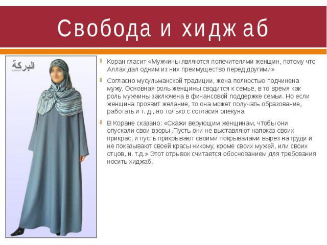 Свобода и хиджаб Коран гласит «Мужчины являются попечителями женщин, потому что Аллах дал одним из них преимущество перед другими» Согласно мусульманской традиции, жена полностью подчинена мужу. Основная роль женщины сводится к семье, в то время как…