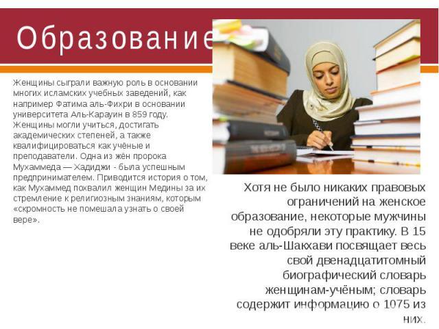 Образование Женщины сыграли важную роль в основании многих исламских учебных заведений, как например Фатима аль-Фихри в основании университета Аль-Карауин в 859 году. Женщины могли учиться, достигать академических степеней, а также квалифицироваться…
