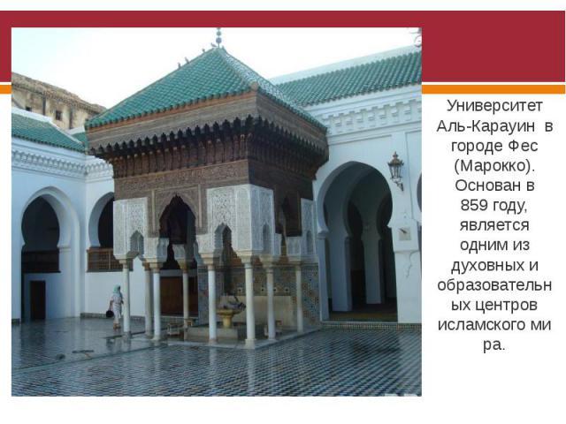 Университет Аль-Карауин в городе Фес (Марокко). Основан в 859году, является одним из духовных и образовательных центров исламскогомира.
