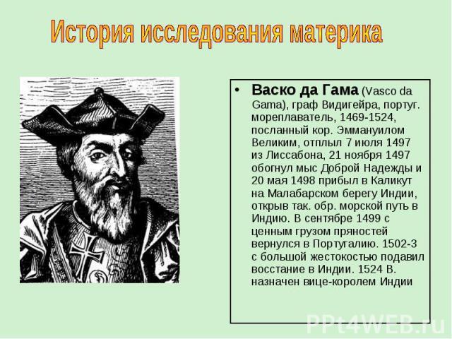 Васко да Гама (Vasco da Gama), граф Видигейра, португ. мореплаватель, 1469-1524, посланный кор. Эммануилом Великим, отплыл 7 июля 1497 из Лиссабона, 21 ноября 1497 обогнул мыс Доброй Надежды и 20 мая 1498 прибыл в Каликут на Малабарском берегу Индии…