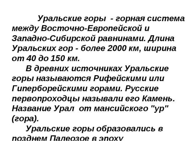 Уральские горы - горная система между Восточно-Европейской и Западно-Сибирской равнинами. Длина Уральских гор - более 2000 км, ширина от 40 до 150 км. В древних источниках Уральские горы называются Рифейскими или Гиперборейскими горами. Русские перв…