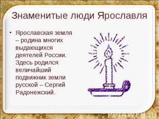 Ярославская земля – родина многих выдающихся деятелей России. Здесь родился вели