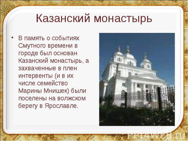 В память о событиях Смутного времени в городе был основан Казанский монастырь, а захваченные в плен интервенты (и в их числе семейство Марины Мнишек) были поселены на волжском берегу в Ярославле. В память о событиях Смутного времени в городе был осн…