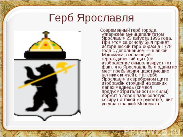 Современный герб города утверждён муниципалитетом Ярославля 23 августа 1995 года. При этом за основу был принят исторический герб образца 1778 года с дополнением — шапкой Мономаха, венчающей геральдический щит (её изображение символизирует тот факт,…