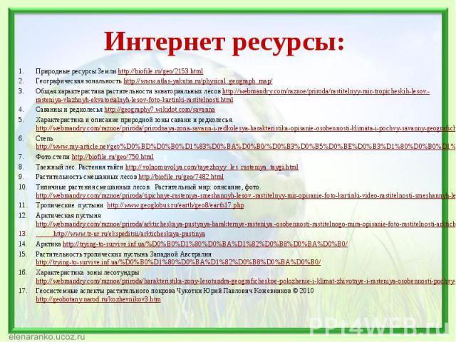 Природные ресурсы Земли http://biofile.ru/geo/2153.html Природные ресурсы Земли http://biofile.ru/geo/2153.html Географическая зональность http://www.atlas-yakutia.ru/physical_geograph_map/ Общая характеристика растительности экваториальных лесов ht…