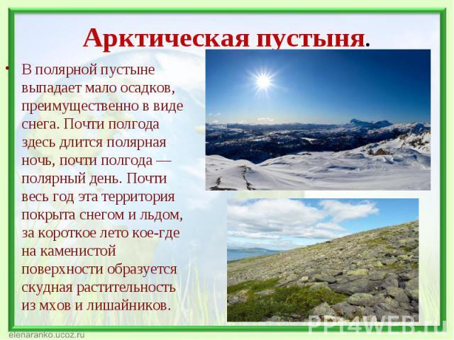 В полярной пустыне выпадает мало осадков, преимущественно в виде снега. Почти полгода здесь длится полярная ночь, почти полгода — полярный день. Почти весь год эта территория покрыта снегом и льдом, за короткое лето кое-где на каменистой поверхности…