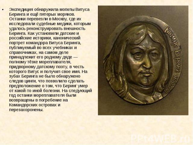 Экспедиция обнаружила могилы Витуса Беринга и ещё пятерых моряков. Останки перевезли в Москву, где их исследовали судебные медики, которым удалось реконструировать внешность Беринга. Как установили датские и российские историки, канонический портрет…
