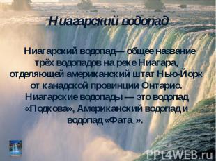 Ниагарский водопад— общее название трёх водопадов на реке Ниагара, отделяющей ам