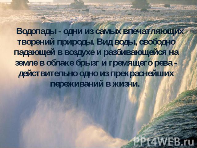 Водопады - одни из самых впечатляющих творений природы. Вид воды, свободно падающей в воздухе и разбивающейся на земле в облаке брызг и гремящего рева - действительно одно из прекраснейших переживаний в жизни. Водопады - одни из самых впечатляющих т…