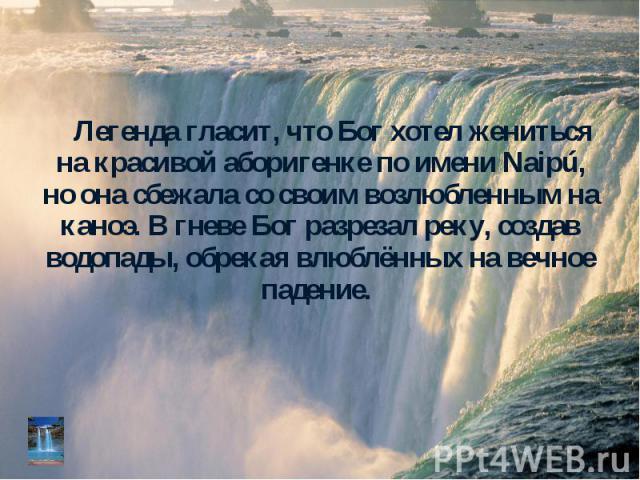 Легенда гласит, что Бог хотел жениться на красивой аборигенке по имени Naipú, но она сбежала со своим возлюбленным на каноэ. В гневе Бог разрезал реку, создав водопады, обрекая влюблённых на вечное падение. Легенда гласит, что Бог хотел жениться на …