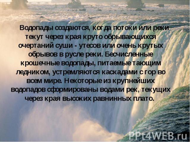 Водопады создаются, когда потоки или реки текут через края круто обрывающихся очертаний суши - утесов или очень крутых обрывов в русле реки. Бесчисленные крошечные водопады, питаемые тающим ледником, устремляются каскадами с гор во всем мире. Некото…