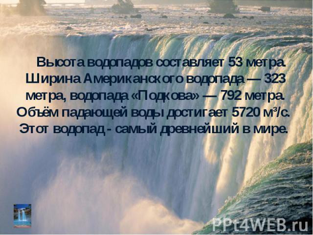 Высота водопадов составляет 53 метра. Ширина Американского водопада — 323 метра, водопада «Подкова» — 792 метра. Объём падающей воды достигает 5720 м³/с. Этот водопад - самый древнейший в мире. Высота водопадов составляет 53 метра. Ширина Американск…