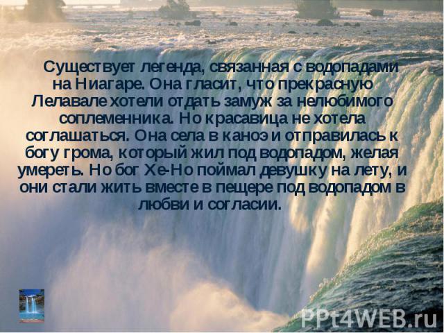 Существует легенда, связанная с водопадами на Ниагаре. Она гласит, что прекрасную Лелавале хотели отдать замуж за нелюбимого соплеменника. Но красавица не хотела соглашаться. Она села в каноэ и отправилась к богу грома, который жил под водопадом, же…