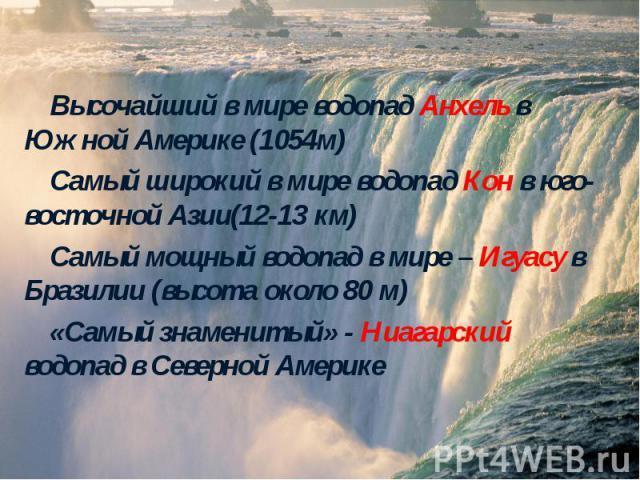 Высочайший в мире водопад Анхель в Южной Америке (1054м) Высочайший в мире водопад Анхель в Южной Америке (1054м) Самый широкий в мире водопад Кон в юго-восточной Азии(12-13 км) Самый мощный водопад в мире – Игуасу в Бразилии (высота около 80 м) «Са…