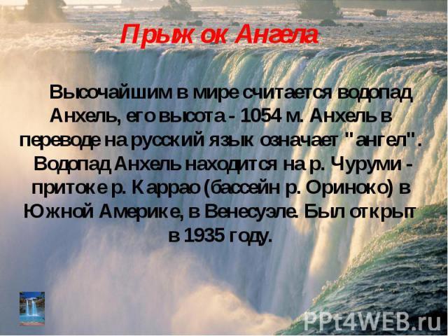 """Высочайшим в мире считается водопад Анхель, его высота - 1054 м. Анхель в переводе на русский язык означает """"ангел"""". Водопад Анхель находится на р. Чуруми - притоке р. Каррао (бассейн р. Ориноко) в Южной Америке, в Венесуэле. Был открыт в …"""